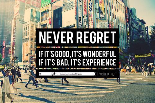 """""""Nigdy nie żałuj. Jeśli było dobrze, to wspaniale. Jeśli było źle - to wzbogaciłeś się o nowe doświadczenie"""""""